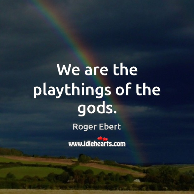 We are the playthings of the Gods. Image