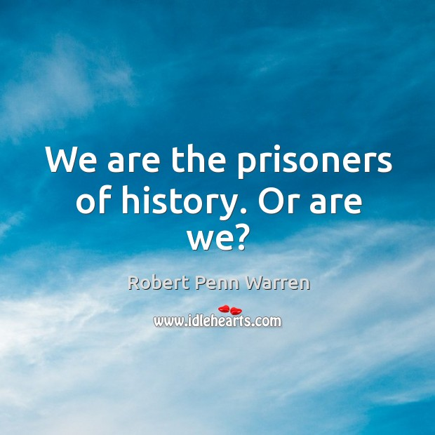 We are the prisoners of history. Or are we? Robert Penn Warren Picture Quote