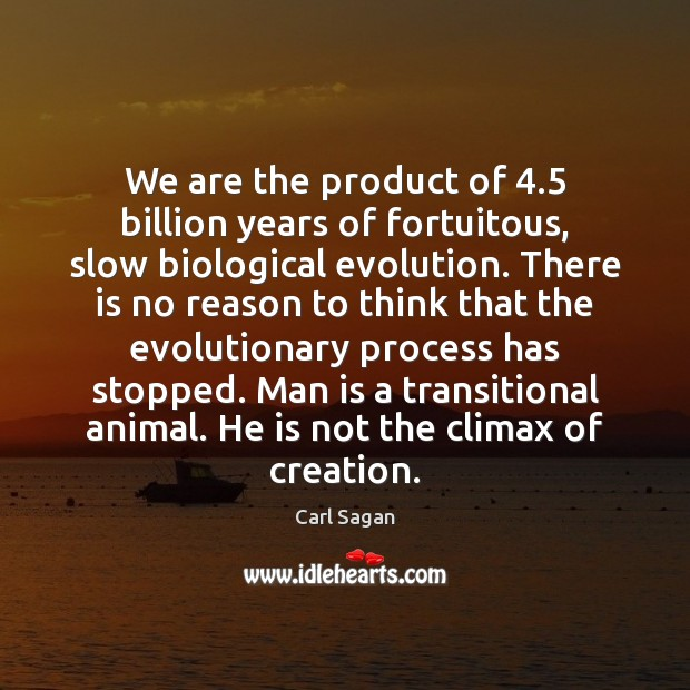 Image, We are the product of 4.5 billion years of fortuitous, slow biological evolution.