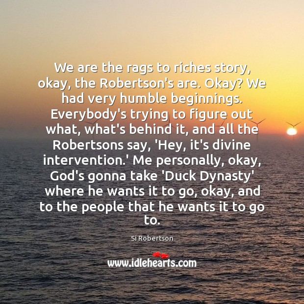 We are the rags to riches story, okay, the Robertson's are. Okay? Image