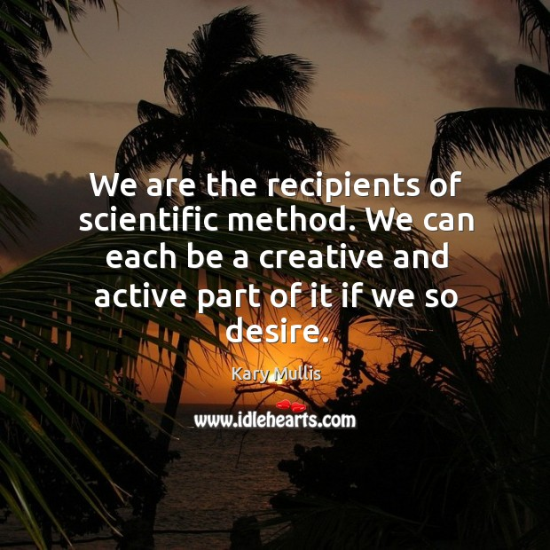 We are the recipients of scientific method. We can each be a creative and active part of it if we so desire. Kary Mullis Picture Quote