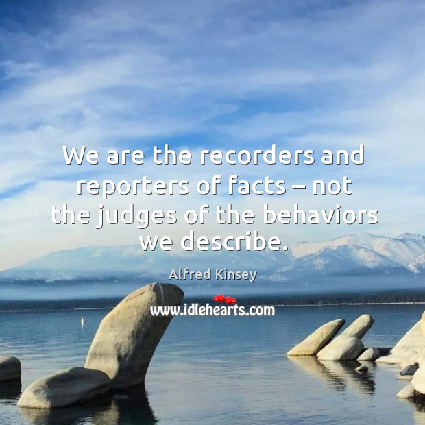 Image, We are the recorders and reporters of facts – not the judges of the behaviors we describe.