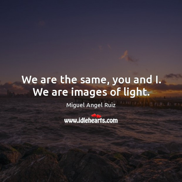 We are the same, you and I. We are images of light. Miguel Angel Ruiz Picture Quote