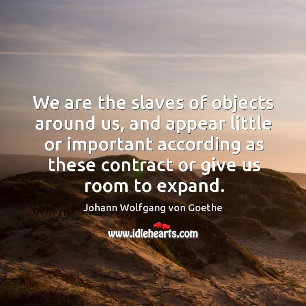We are the slaves of objects around us, and appear little or Image