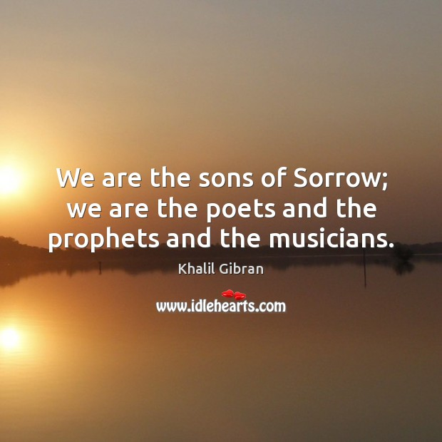 We are the sons of Sorrow; we are the poets and the prophets and the musicians. Image