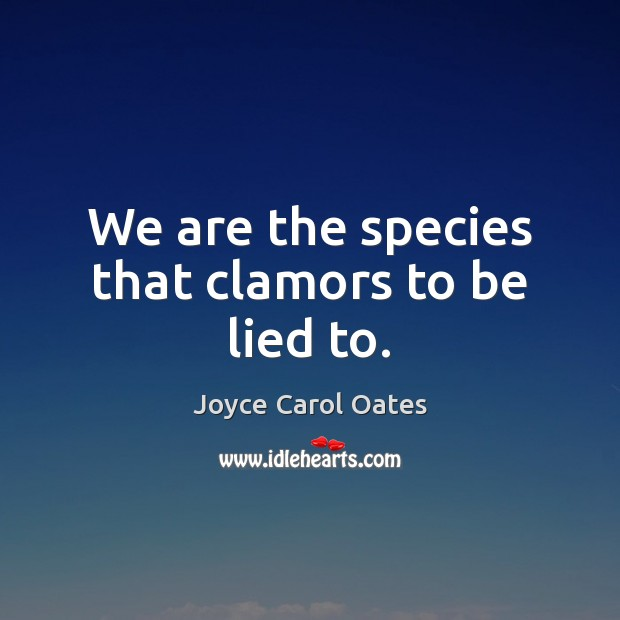 We are the species that clamors to be lied to. Joyce Carol Oates Picture Quote
