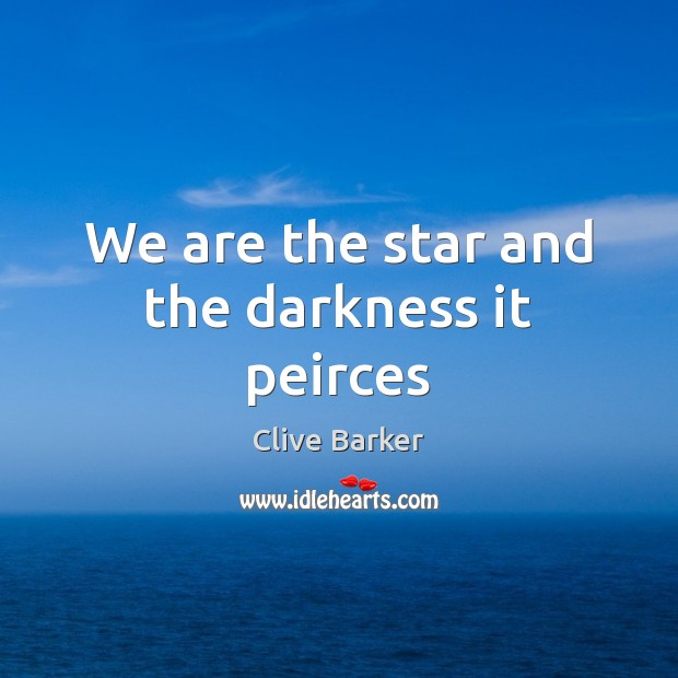 We are the star and the darkness it peirces Clive Barker Picture Quote