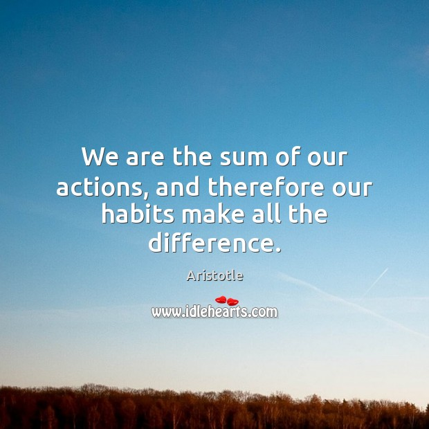 Image, We are the sum of our actions, and therefore our habits make all the difference.