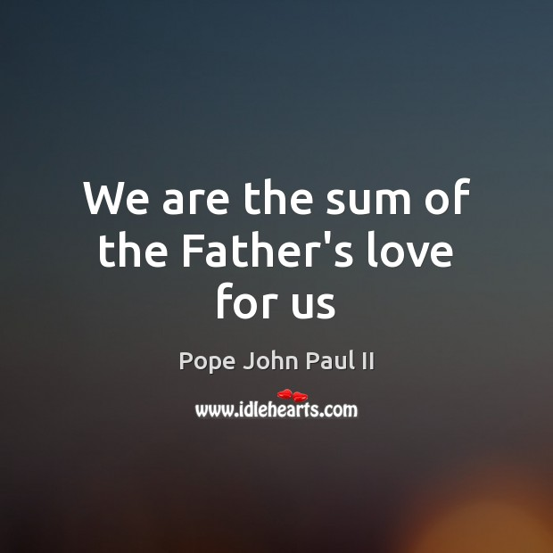 We are the sum of the Father's love for us Pope John Paul II Picture Quote