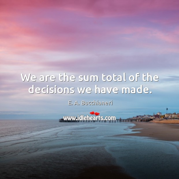 We are the sum total of the decisions we have made. Image