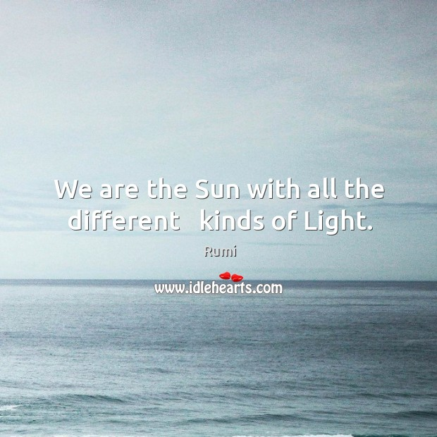 We are the Sun with all the different   kinds of Light. Image