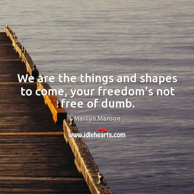 We are the things and shapes to come, your freedom's not free of dumb. Image