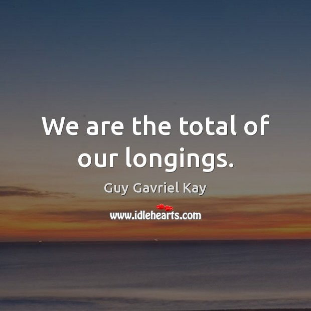 We are the total of our longings. Guy Gavriel Kay Picture Quote