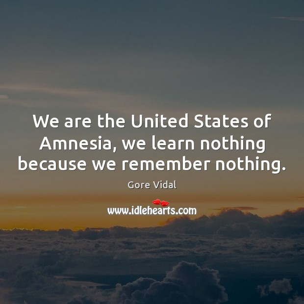 We are the United States of Amnesia, we learn nothing because we remember nothing. Image