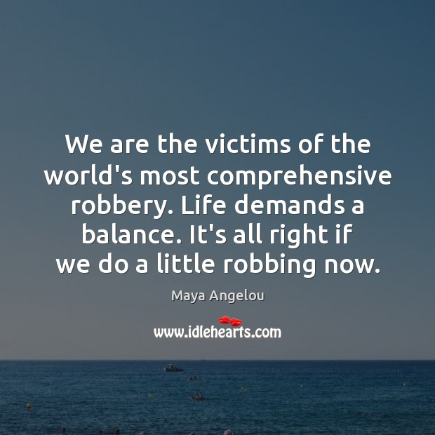 Image, We are the victims of the world's most comprehensive robbery. Life demands