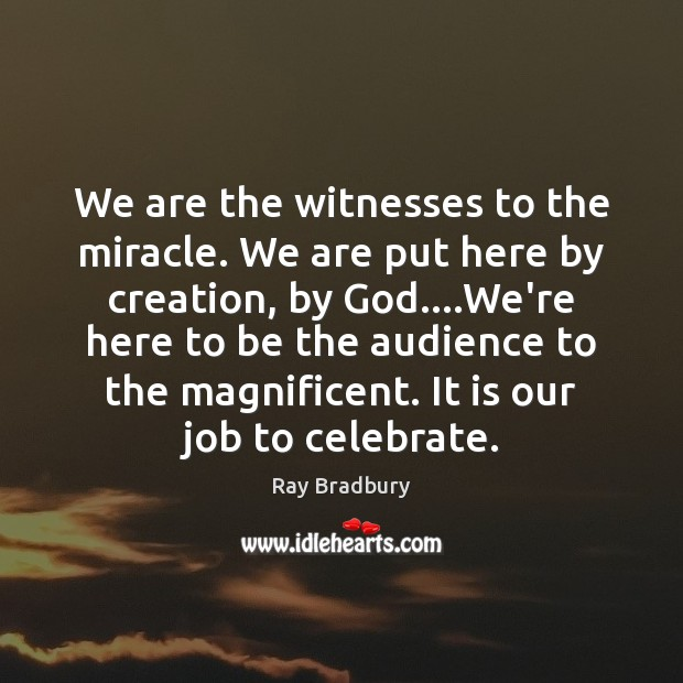 We are the witnesses to the miracle. We are put here by Image