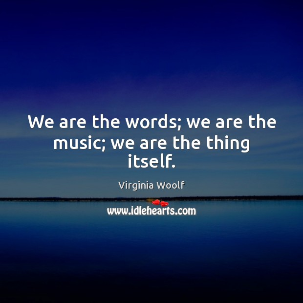 Image, We are the words; we are the music; we are the thing itself.