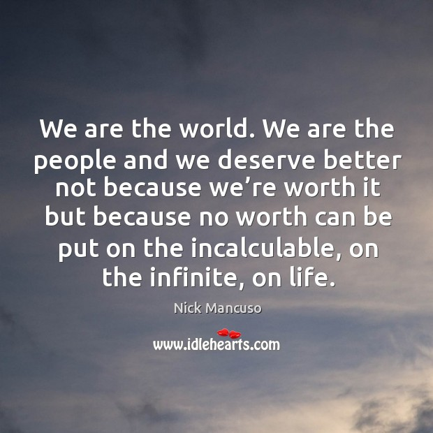 We are the world. We are the people and we deserve better not because Image