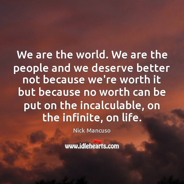 We are the world. We are the people and we deserve better Image