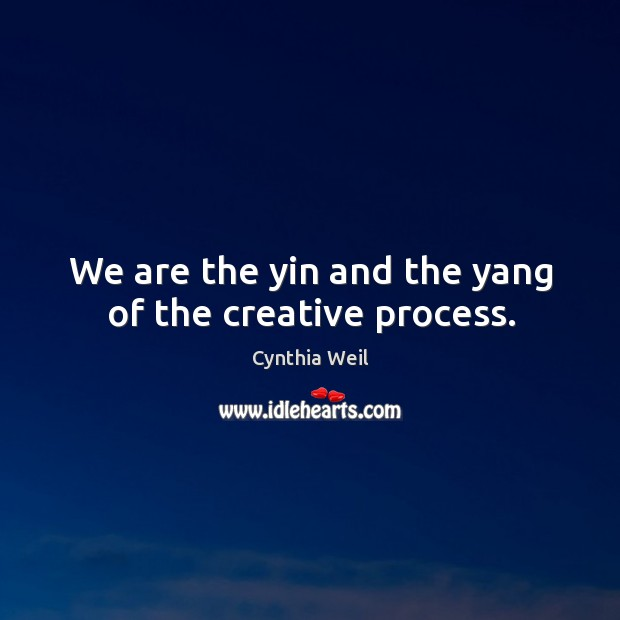 We are the yin and the yang of the creative process. Cynthia Weil Picture Quote