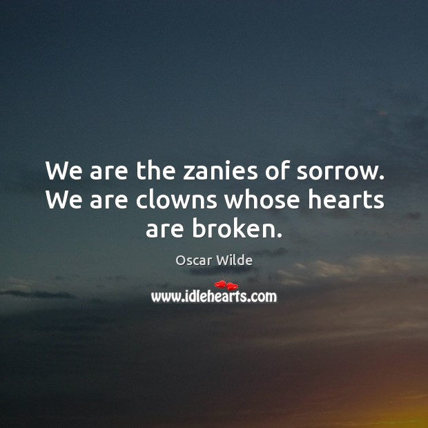 Image, We are the zanies of sorrow. We are clowns whose hearts are broken.