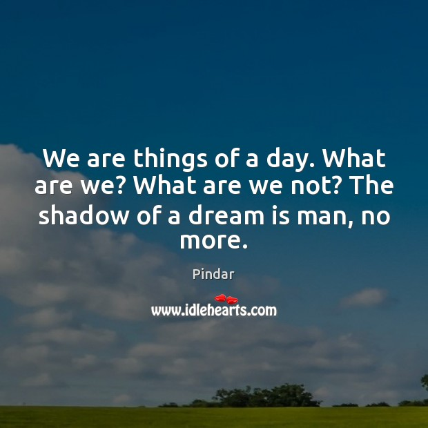 We are things of a day. What are we? What are we Pindar Picture Quote