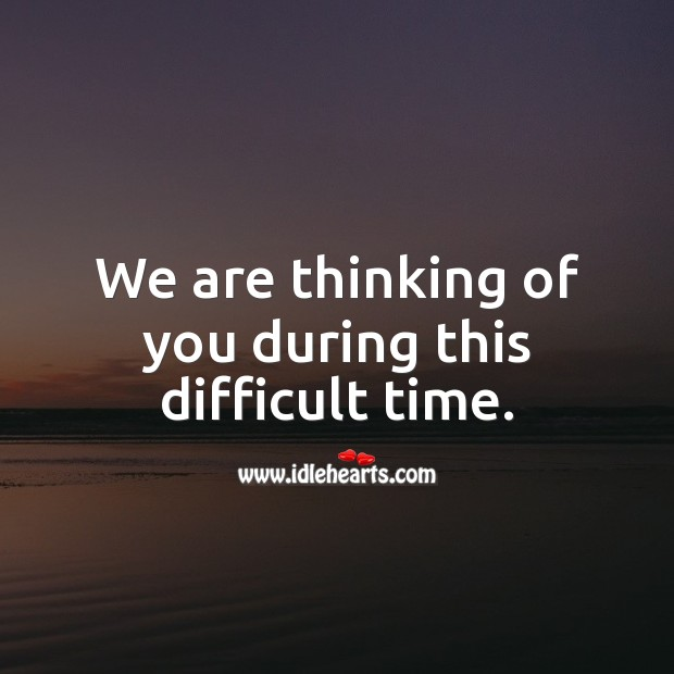 We are thinking of you during this difficult time. Thinking of You Quotes Image