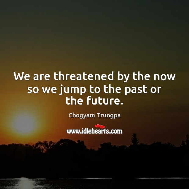We are threatened by the now so we jump to the past or the future. Chogyam Trungpa Picture Quote