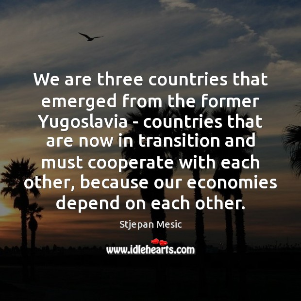 We are three countries that emerged from the former Yugoslavia – countries Cooperate Quotes Image