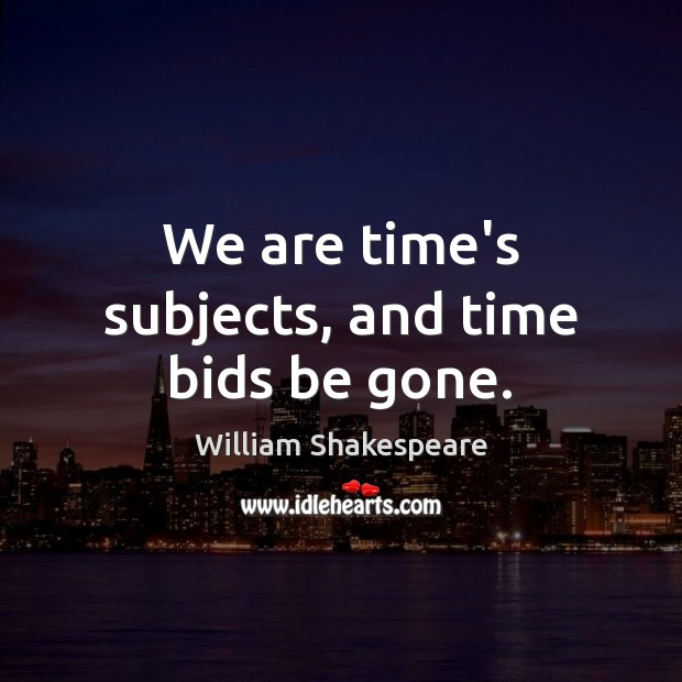 We are time's subjects, and time bids be gone. Image