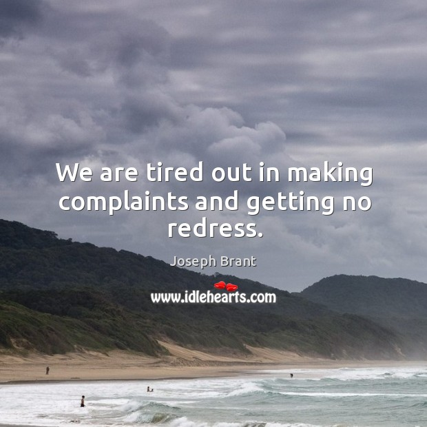 We are tired out in making complaints and getting no redress. Image