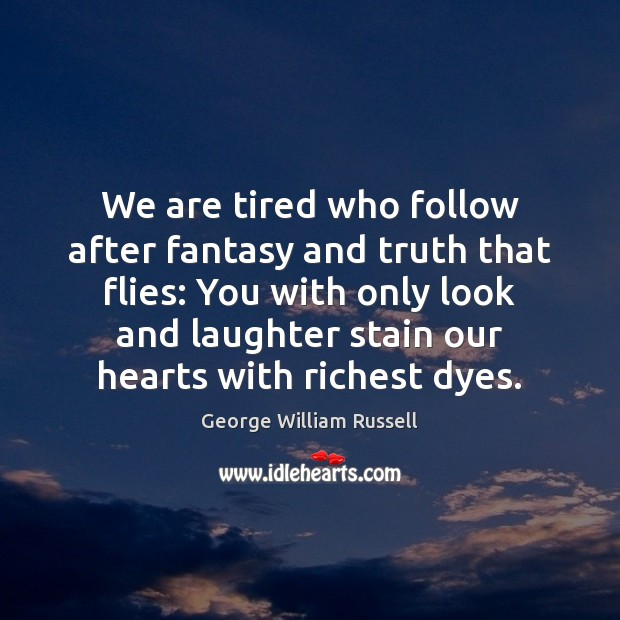 Image, We are tired who follow after fantasy and truth that flies: You