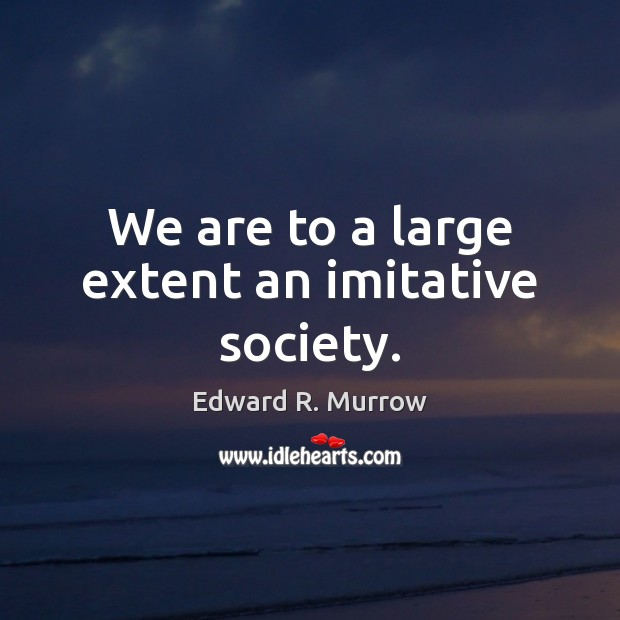 We are to a large extent an imitative society. Image