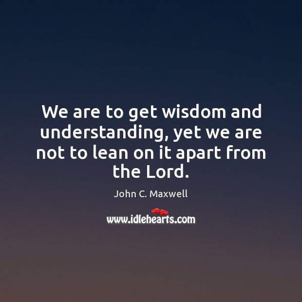 Image, We are to get wisdom and understanding, yet we are not to lean on it apart from the Lord.