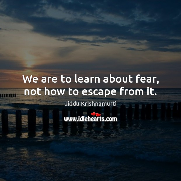 We are to learn about fear, not how to escape from it. Jiddu Krishnamurti Picture Quote