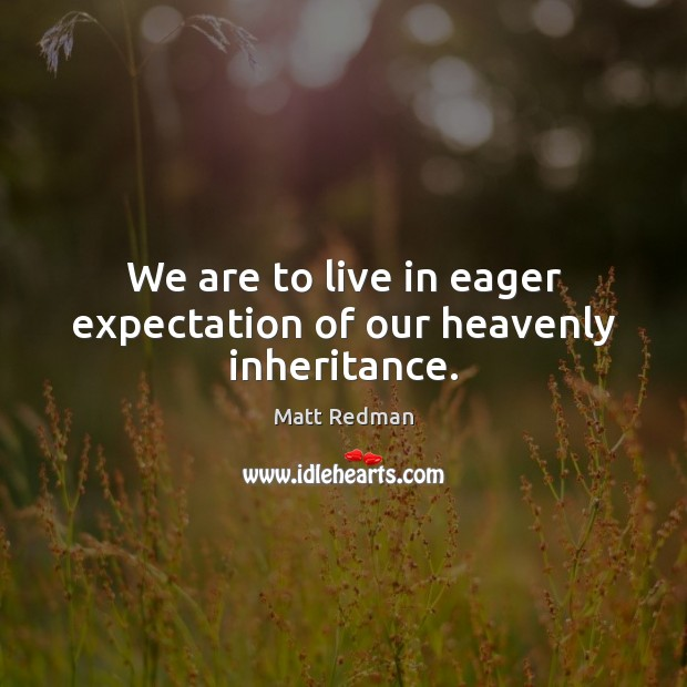 We are to live in eager expectation of our heavenly inheritance. Image