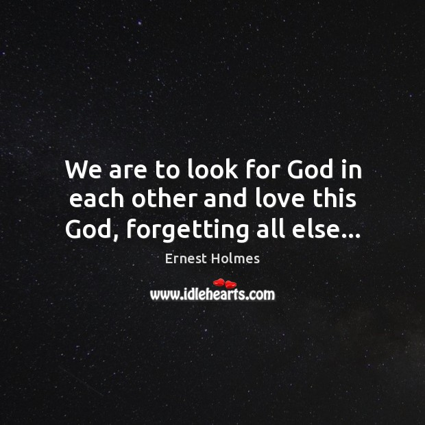 We are to look for God in each other and love this God, forgetting all else… Ernest Holmes Picture Quote
