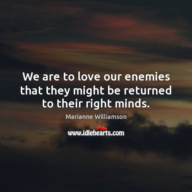 We are to love our enemies that they might be returned to their right minds. Marianne Williamson Picture Quote