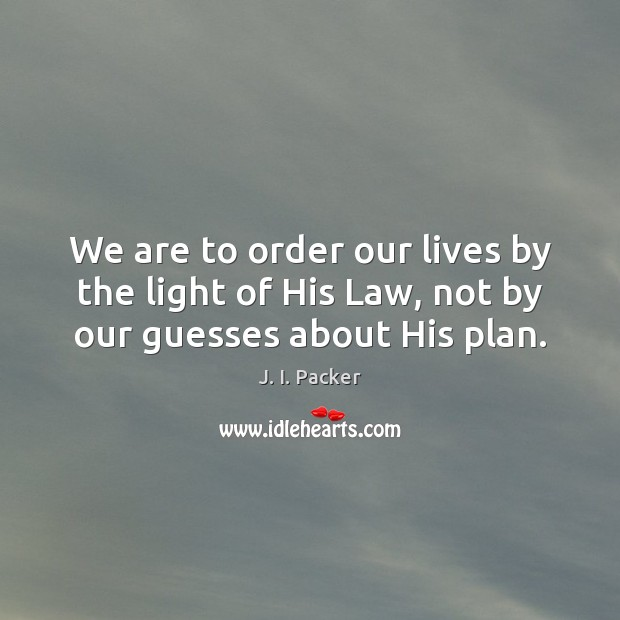 We are to order our lives by the light of His Law, not by our guesses about His plan. J. I. Packer Picture Quote