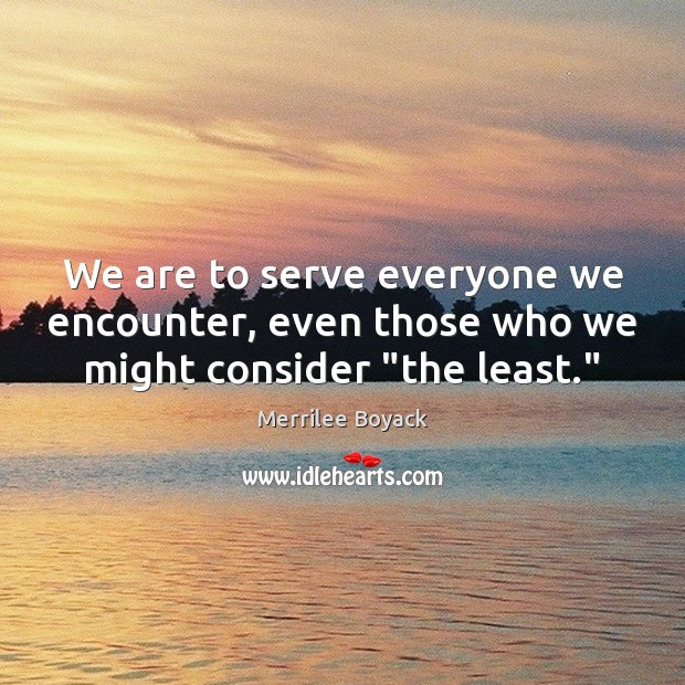 "We are to serve everyone we encounter, even those who we might consider ""the least."" Merrilee Boyack Picture Quote"