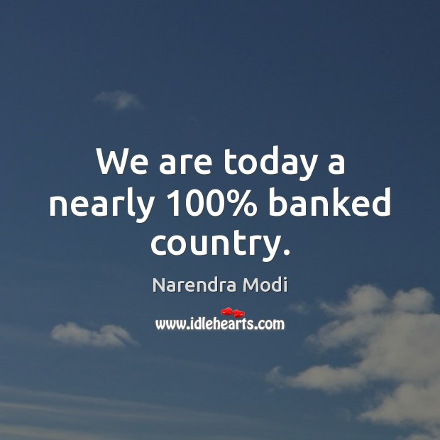 We are today a nearly 100% banked country. Narendra Modi Picture Quote