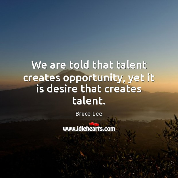 We are told that talent creates opportunity, yet it is desire that creates talent. Image