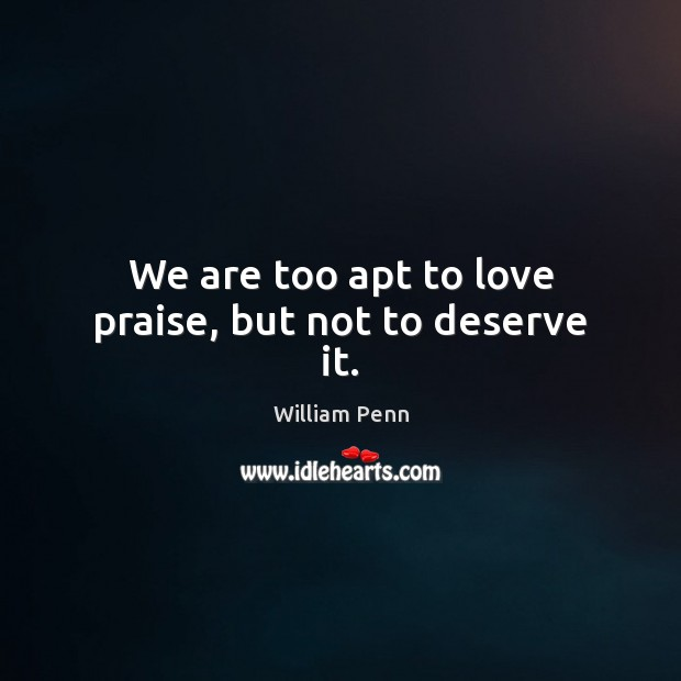We are too apt to love praise, but not to deserve it. William Penn Picture Quote