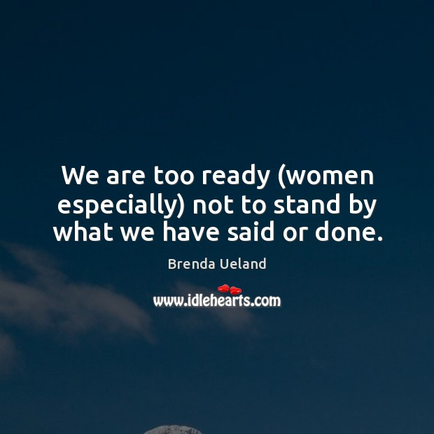 Image, We are too ready (women especially) not to stand by what we have said or done.