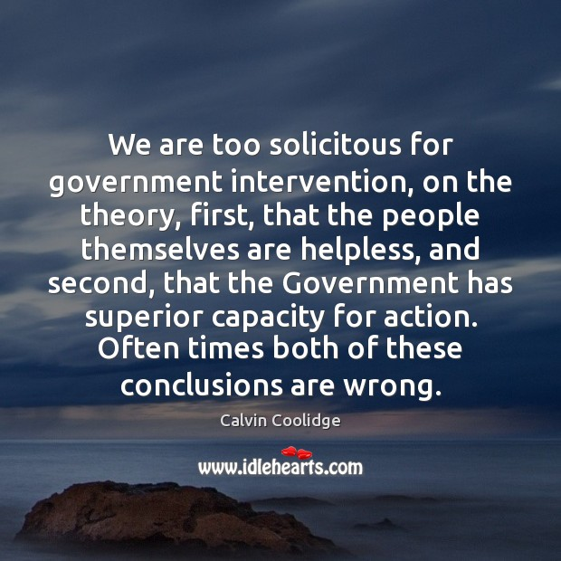 We are too solicitous for government intervention, on the theory, first, that Calvin Coolidge Picture Quote