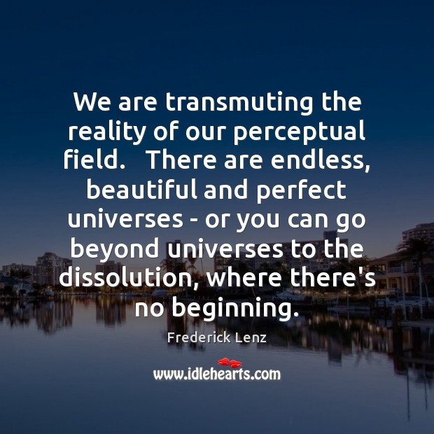 We are transmuting the reality of our perceptual field.   There are endless, Image