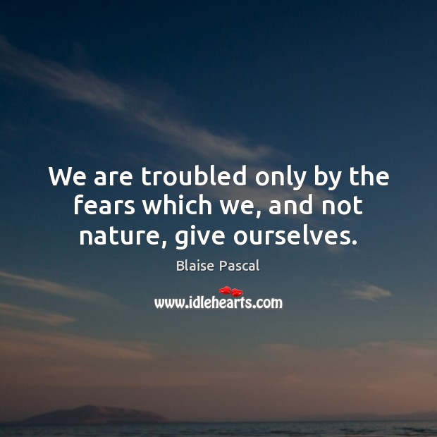 We are troubled only by the fears which we, and not nature, give ourselves. Blaise Pascal Picture Quote
