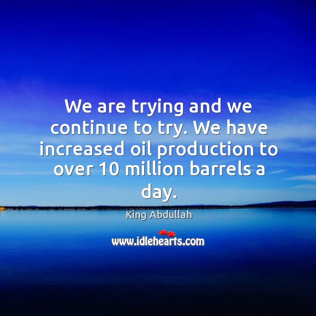 We are trying and we continue to try. We have increased oil production to over 10 million barrels a day. Image