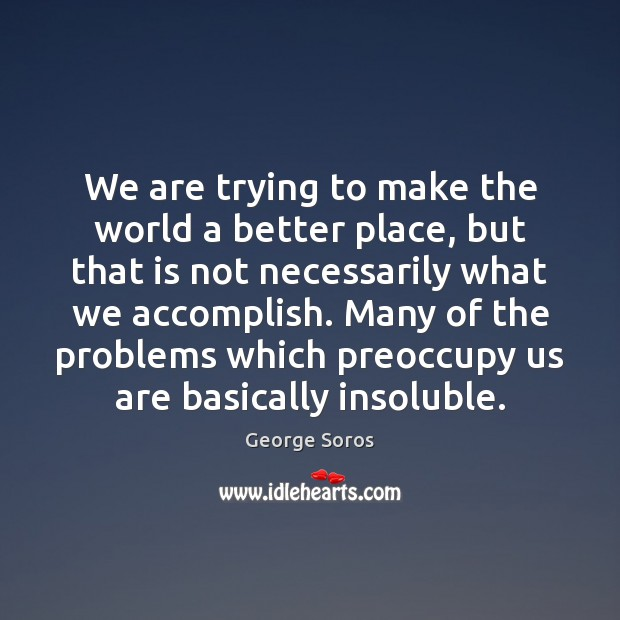 We are trying to make the world a better place, but that George Soros Picture Quote