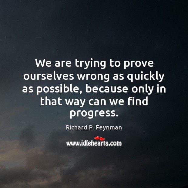 We are trying to prove ourselves wrong as quickly as possible, because Richard P. Feynman Picture Quote